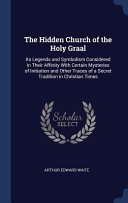 The Hidden Church of the Holy Graal: Its Legends and Symbolism Considered in Their Affinity with Certain Mysteries of Initiation and Other Traces of a