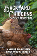 Backyard Chickens For Beginners A Guide To Raising Backyard Chickens