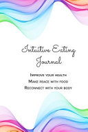 Intuitive Eating Journal  A Daily Food and Emotions Journal to Improve Your Health  Change the Relationship with Food and Reconnect with Your Bo