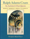 Ralph Adams Cram  An architect s four quests   medieval  modernist  American  ecumenical Book