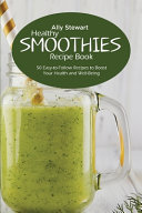 Healthy Smoothie Recipe Book  50 Easy to Follow Recipes to Boost Your Health and Well Being