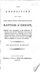 An Exposition of the One  Only  True and Efficacious Baptism of Christ  addressed more particualrly to the inhabitants of Scotland  for their inaormation concerning the doctrine of the people called Quakers  in relation to that subject  wherein the objections advanced against it by Alexander Pirie in his Dissertation on Baptism ar examined and answered