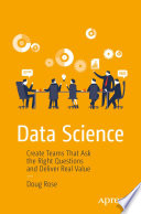 """Data Science: Create Teams That Ask the Right Questions and Deliver Real Value"" by Doug Rose"