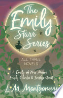 The Emily Starr Series  All Three Novels   Emily of New Moon  Emily Climbs and Emily s Quest