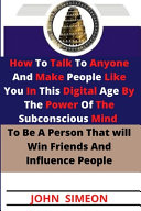How To Talk To Anyone And Make People Like You In This Digital Age By The Power Of The Subconscious Mind To Be A Person That Will Win Friends And Influence People