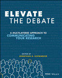 Elevate the debate : a multilayered approach to communicating your research / edited by Jonathan Schwabish