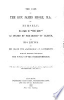 """The Case of the Rev. J. Shore. By Himself; in Reply to """"The Case"""" as Stated by the Bishop of Exeter in His Letter to the Archbishop of Canterbury. With an Appendix Containing the Whole of the Correspondence"""