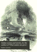 Italian scenes and stories  by the author of  What makes me grow