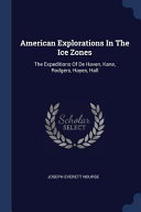 American Explorations in the Ice Zones  The Expeditions of de Haven  Kane  Rodgers  Hayes  Hall