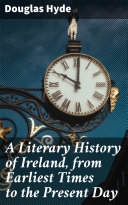A Literary History of Ireland, from Earliest Times to the Present Day Book