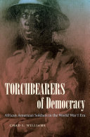 Torchbearers of democracy : African American soldiers in the World War I era / Chad L. Williams