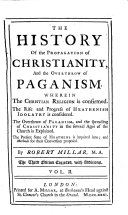 The History of the Propagation of Christianity, and the Overthrow of Paganism. Wherein the Christian Religion is Confirmed. The Rise and Progress of Heathenish Idolatry is Considered. The Overthrow of Paganism, and the Spreading of Christianity ... is Explained. ... By Robert Millar, M.A. In Two Volumes. Vol. 1. [-2.!