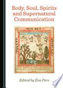 Body  Soul  Spirits and Supernatural Communication