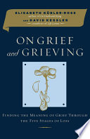 """On Grief and Grieving: Finding the Meaning of Grief Through the Five Stages of Loss"" by Elisabeth Kübler-Ross, David Kessler"