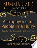 Astrophysics for People In a Hurry   Summarized for Busy People  Based On the Book By Neil De Grasse Tyson