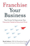 Franchise Your Business  : The Guide to Employing the Greatest Growth Strategy Ever