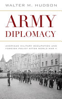 Army diplomacy : American military occupation and foreign policy after World War II / Walter M. Hudson