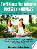 The 5 Minute Plan Master Success   Inner Peace  Yoga   Meditation Handbook   Yoga Breathing  Yoga Chakra  Yoga Discipline Of Freedom  Yoga Healing