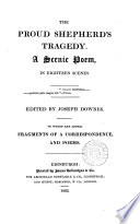 The proud shepherd's tragedy, a scenic poem ed. [or rather written] by J. Downes. To which are added, Fragments of a correspondence, and poems