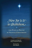 How Far Is It to Bethlehem  the Plays and Poetry of Frances Chesterton