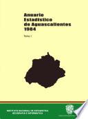 Anuario estadístico del estado de Aguascalientes 1984. Tomo I