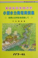 Cover image of 身近な水を活かす小型水力発電実例集 : 自然との共生を目指して