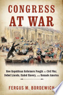 Congress at War, How Republican Reformers Fought the Civil War, Defied Lincoln, Ended Slavery, and Remade America by Fergus M. Bordewich PDF