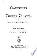 Confucius and the Chinese Classics  or  readings in Chinese literature  Edited and compiled by A  W  L   With translations by J  Legge