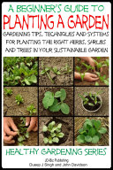 A Beginner's Guide to Planting a Garden - Gardening Tips, Techniques and Systems for planting the right herbs, Shrubs and Trees in Your Sustainable Garden