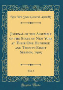 Journal Of The Assembly Of The State Of New York At Their One Hundred And Twenty Eight Session 1905 Vol 5 Classic Reprint