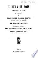 Il Duca di Foix  Tragedia lirica     posta in musica dal maestro Achille Galli  da rappresentarsi nel Teatro Nuovo di Padova per la fiera del 1852