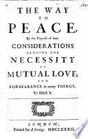 The way to peace, by the proposal of some considerations arguing the necessity of mutual love; and forbearance in many things, to effect it, [signed T.F.].
