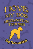 I Love My Dog Bedlington Terrier   Dog Owner s Notebook  Doggy Style Designed Pages for Dog Owner s to Note Training Log and Daily Adventures