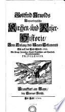 """""""Gottfrid Arnolds"""" Unparteyische Kirchen- und Ketzer-Historie, Vom Anfang des Neuen Testaments Biß auff das Jahr Christi 1688"""