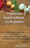 Vegetarian Keto Cookbook for Beginners  The Ultimate Meal Prep For Weight Loss  Quick and Easy Recipes to Boost Metabolism and Your Brain Health