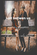 Just Between Us Mother   Daughter A No Stress  No Rules Journal Book