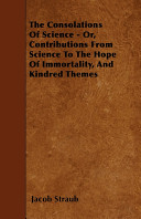 The Consolations Of Science Or Contributions From Science To The Hope Of Immortality And Kindred Themes