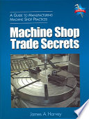 """""""Machine Shop Trade Secrets: A Guide to Manufacturing Machine Shop Practices"""" by James A. Harvey"""