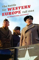 The Battle for Western Europe, Fall 1944 [electronic resource] : An Operational Assessment / John A. Adams
