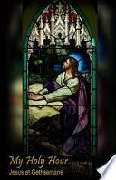 My Holy Hour - Jesus at Gethsemane