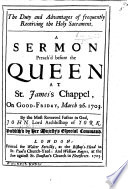 The Duty And Advantages Of Frequently Receiving The Holy Sacrament A Sermon On Luke Xxii 19 Preached Before The Queen At St James S On Good Friday 1703