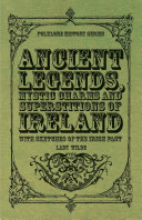 Ancient Legends  Mystic Charms and Superstitions of Ireland   With Sketches of the Irish Past