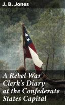 A Rebel War Clerk's Diary at the Confederate States Capital Pdf/ePub eBook