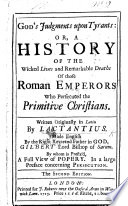 God s Judgments upon Tyrants  or a history of the wicked lives and remarkable deaths of those Roman Emperors who persecuted the primitive Christians      Made English by     Gilbert  Burnet  Lord Bishop of Sarum  By whom is prefix d  A full view of Popery  in a large preface concerning persecution  The second edition