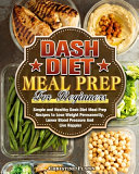 DASH Diet Meal Prep For Beginners  Simple and Healthy Dash Diet Meal Prep Recipes to Lose Weight Permanently  Lower Blood Pressure And Live Happier