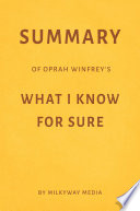 Summary of Oprah Winfrey's What I Know For Sure by Milkyway Media