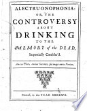 Alectruonophonia: or, the controversy about drinking to the memory of the dead [occasioned by Peter Browne's work on that subject] impartially consider'd