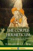 The Corpus Hermeticum: Initiation Into Hermetics, the Hermetica of Hermes Trismegistus (Hardcover)