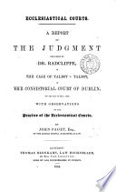 Ecclesiastical courts  A report of the judgment delivered by dr  Radcliffe  in the case of Talbot v  Talbot  in the consistorial court of Dublin