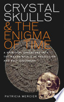 Crystal Skulls and the Enigma of Time   A spiritual adventure into the Mayan world of prediction and self discovery